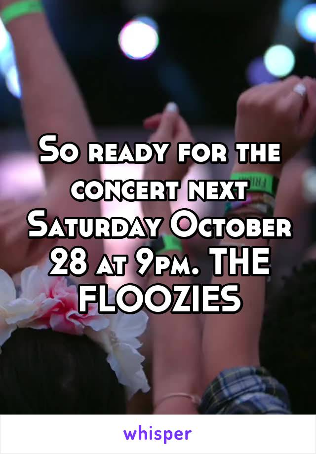 So ready for the concert next Saturday October 28 at 9pm. THE FLOOZIES