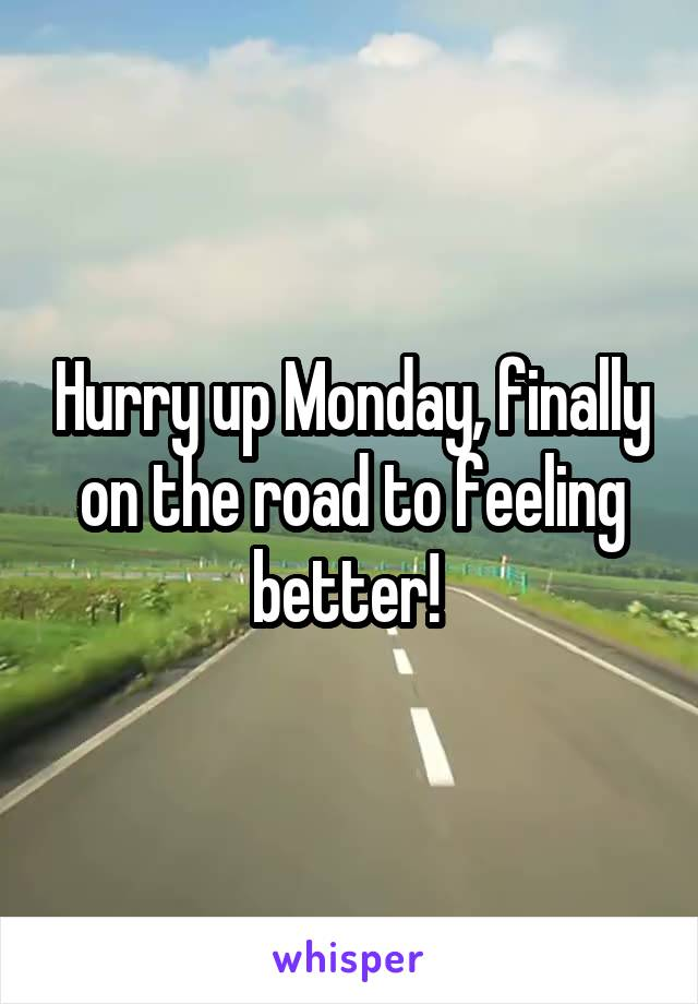 Hurry up Monday, finally on the road to feeling better!