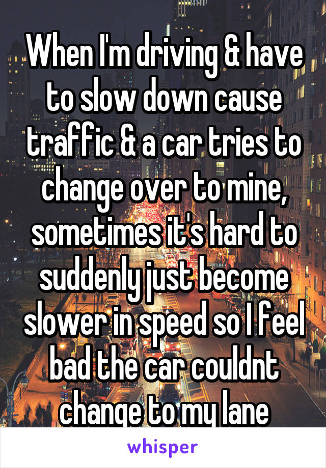 When I'm driving & have to slow down cause traffic & a car tries to change over to mine, sometimes it's hard to suddenly just become slower in speed so I feel bad the car couldnt change to my lane