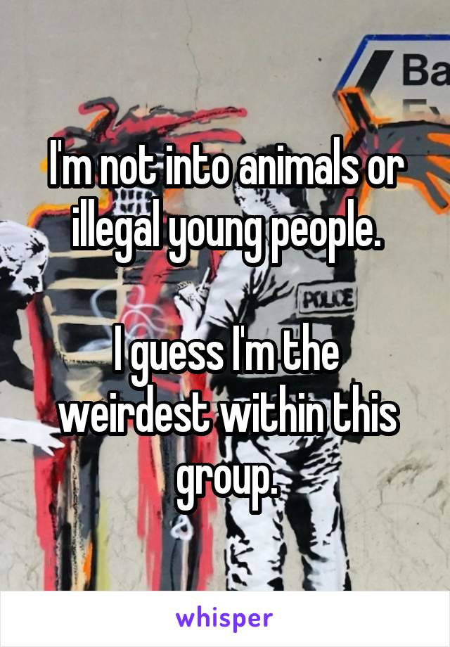 I'm not into animals or illegal young people.  I guess I'm the weirdest within this group.