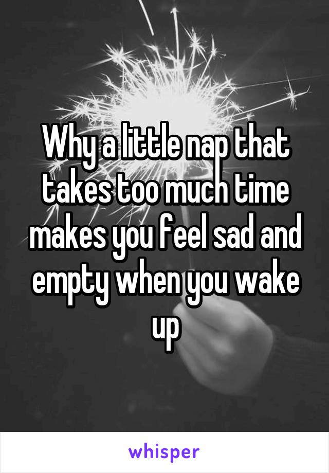 Why a little nap that takes too much time makes you feel sad and empty when you wake up
