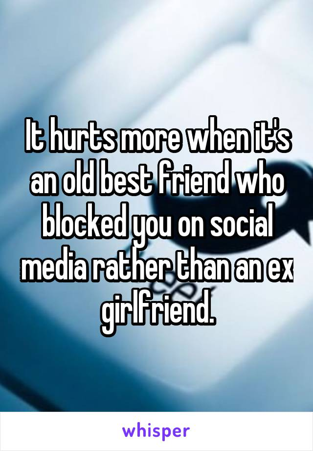 It hurts more when it's an old best friend who blocked you on social media rather than an ex girlfriend.