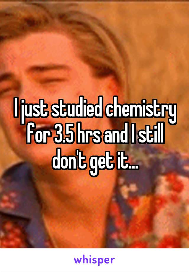 I just studied chemistry for 3.5 hrs and I still don't get it...