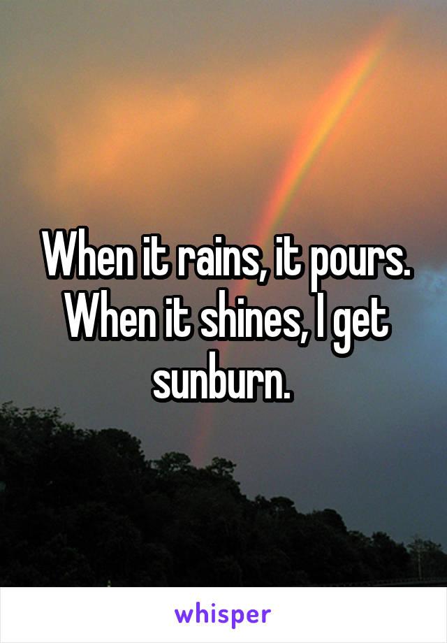 When it rains, it pours. When it shines, I get sunburn.