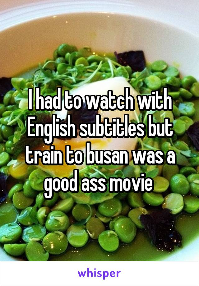 I had to watch with English subtitles but train to busan was a good ass movie