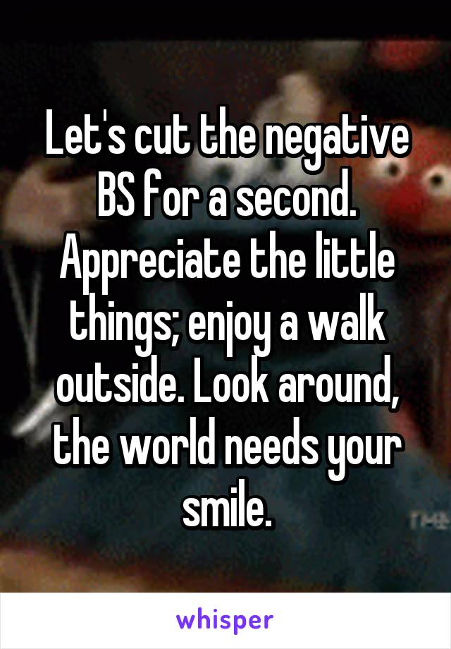 Let's cut the negative BS for a second. Appreciate the little things; enjoy a walk outside. Look around, the world needs your smile.