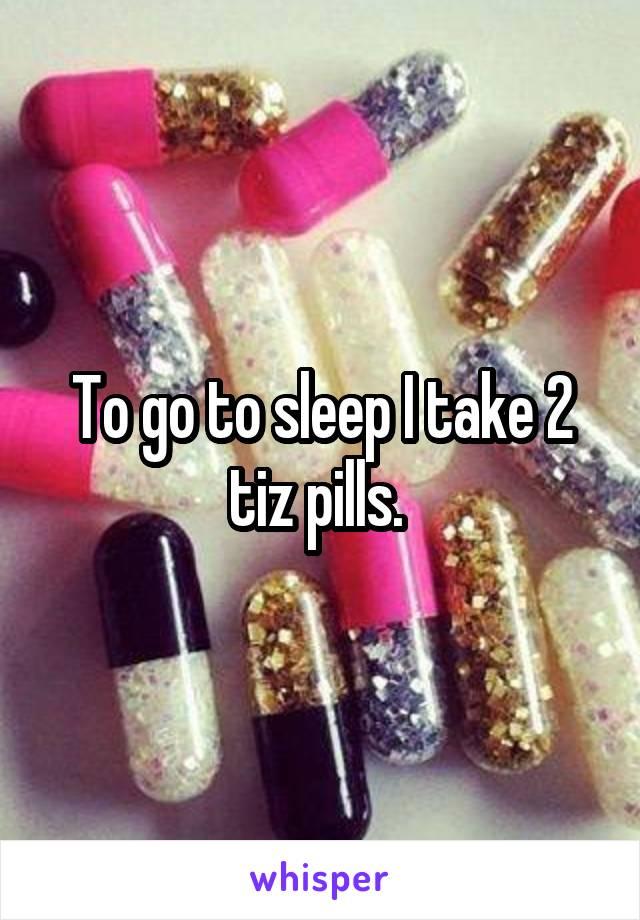 To go to sleep I take 2 tiz pills.