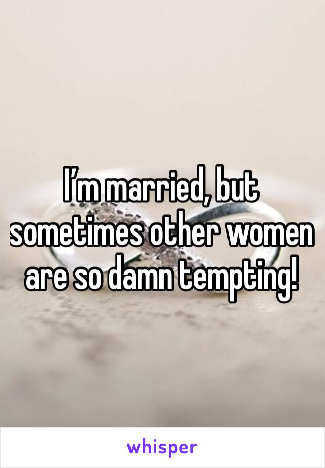 I'm married, but sometimes other women are so damn tempting!