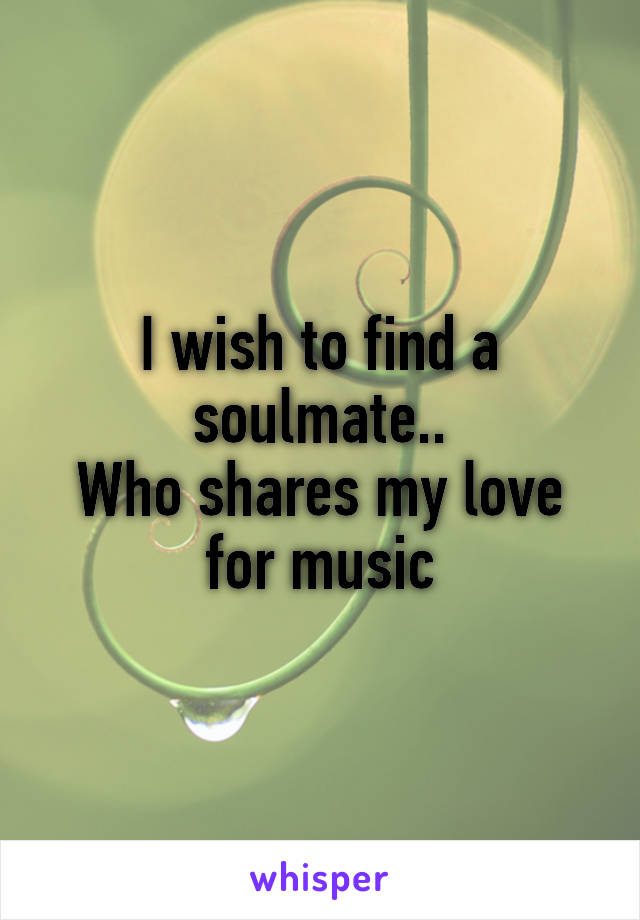 I wish to find a soulmate.. Who shares my love for music