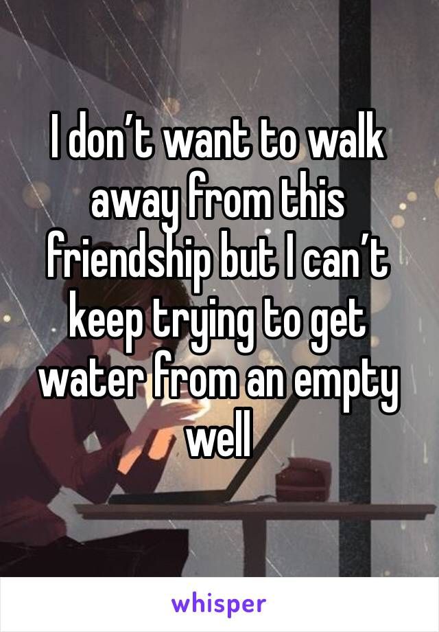 I don't want to walk away from this friendship but I can't keep trying to get water from an empty well