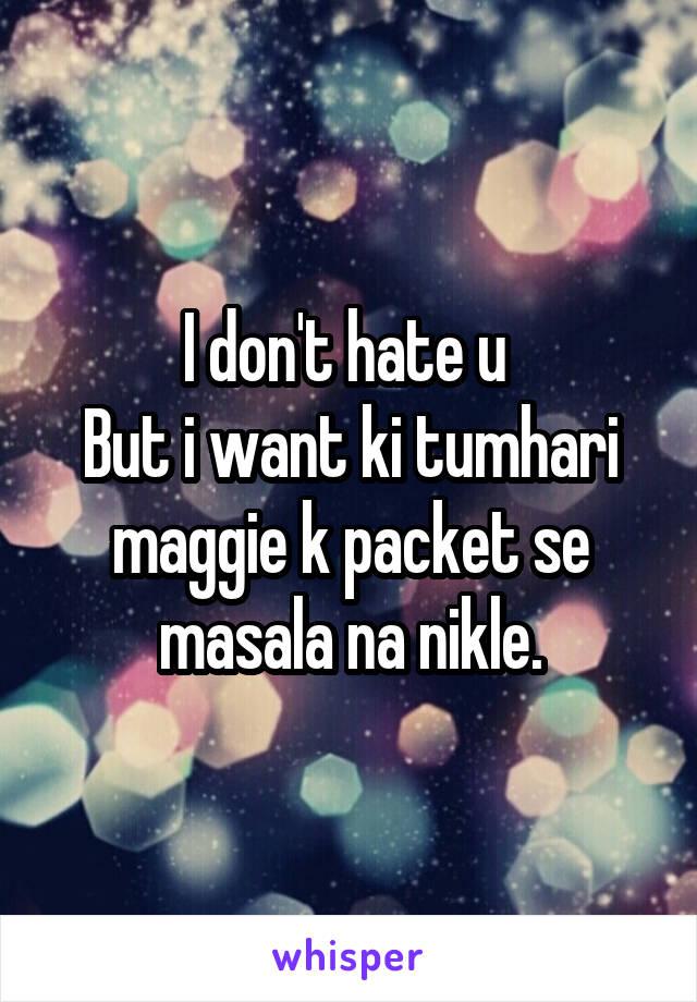 I don't hate u  But i want ki tumhari maggie k packet se masala na nikle.