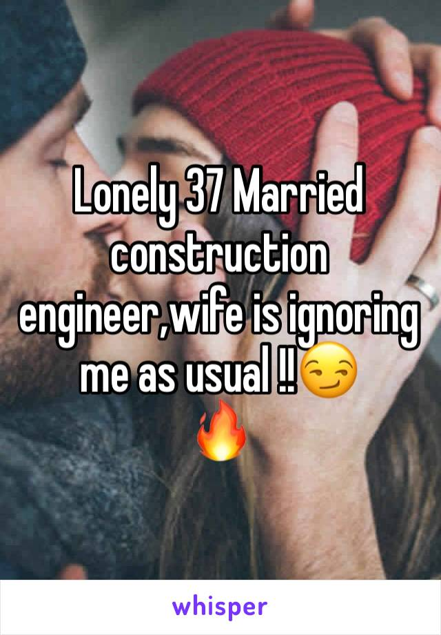 Lonely 37 Married construction engineer,wife is ignoring me as usual !!😏 🔥