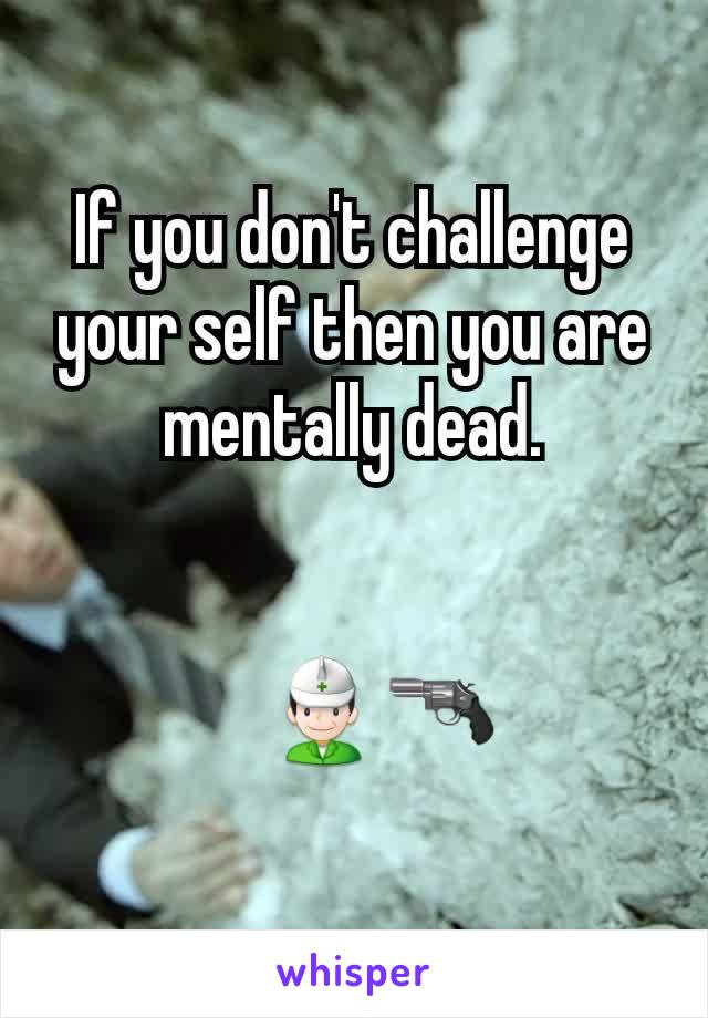 If you don't challenge your self then you are mentally dead.       👷🔫