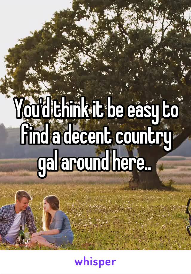 You'd think it be easy to find a decent country gal around here..