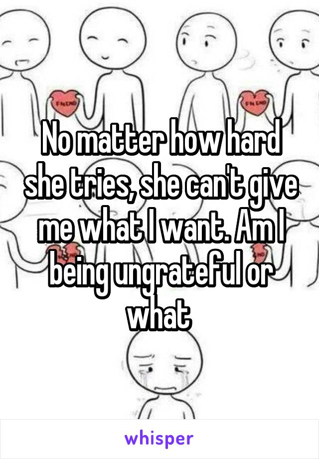 No matter how hard she tries, she can't give me what I want. Am I being ungrateful or what
