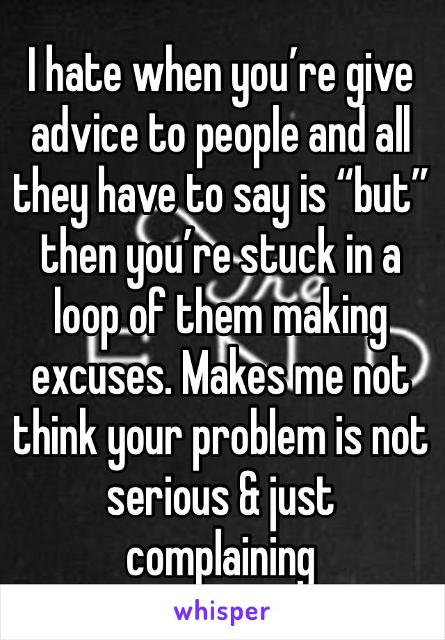 "I hate when you're give advice to people and all they have to say is ""but"" then you're stuck in a loop of them making excuses. Makes me not think your problem is not serious & just complaining"