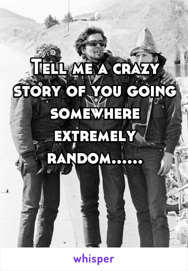 Tell me a crazy story of you going somewhere extremely random......