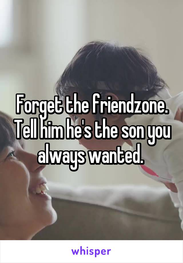 Forget the friendzone. Tell him he's the son you always wanted.
