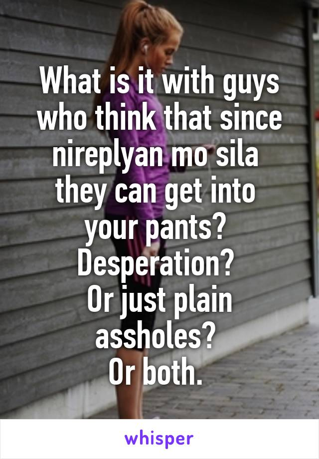 What is it with guys who think that since nireplyan mo sila  they can get into  your pants?  Desperation?  Or just plain assholes?  Or both.