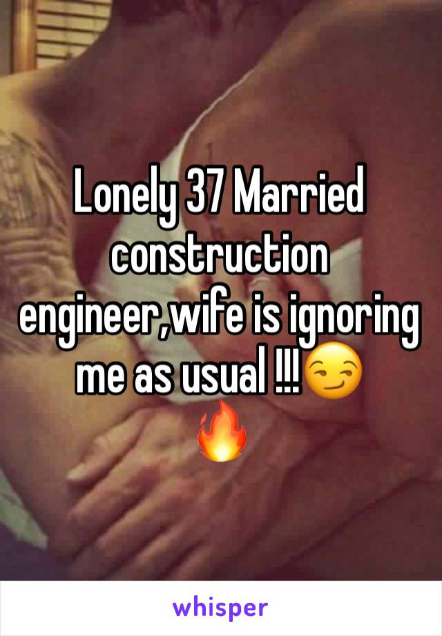 Lonely 37 Married construction engineer,wife is ignoring me as usual !!!😏 🔥