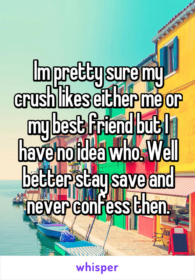 Im pretty sure my crush likes either me or my best friend but I have no idea who. Well better stay save and never confess then.
