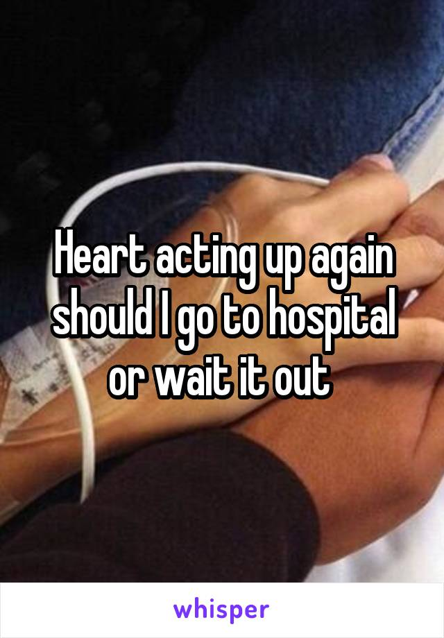 Heart acting up again should I go to hospital or wait it out