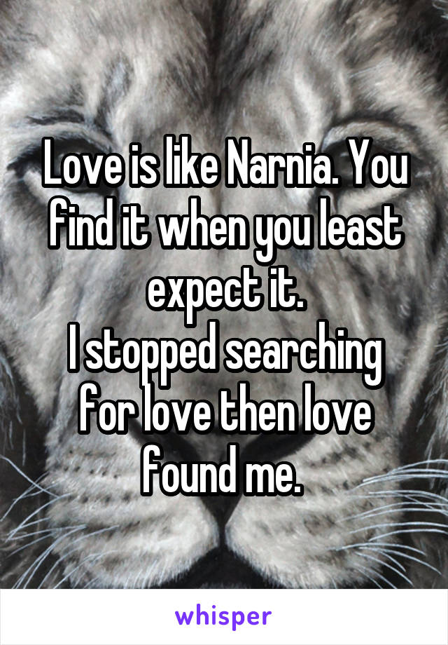 Love is like Narnia. You find it when you least expect it. I stopped searching for love then love found me.