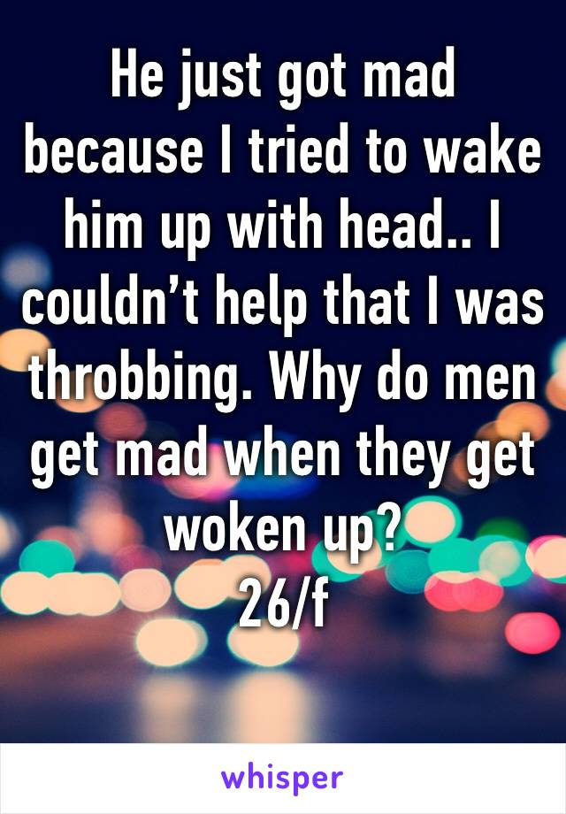 He just got mad because I tried to wake him up with head.. I couldn't help that I was throbbing. Why do men get mad when they get woken up? 26/f