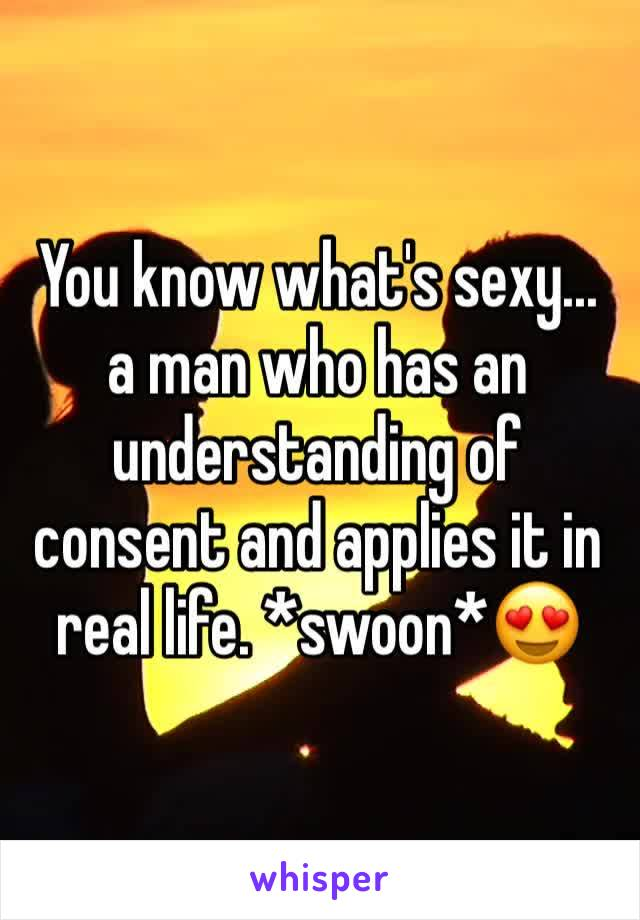 You know what's sexy... a man who has an understanding of consent and applies it in real life. *swoon*😍