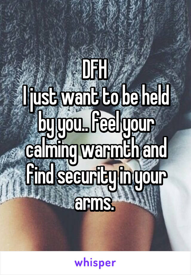 DFH  I just want to be held by you.. feel your calming warmth and find security in your arms.