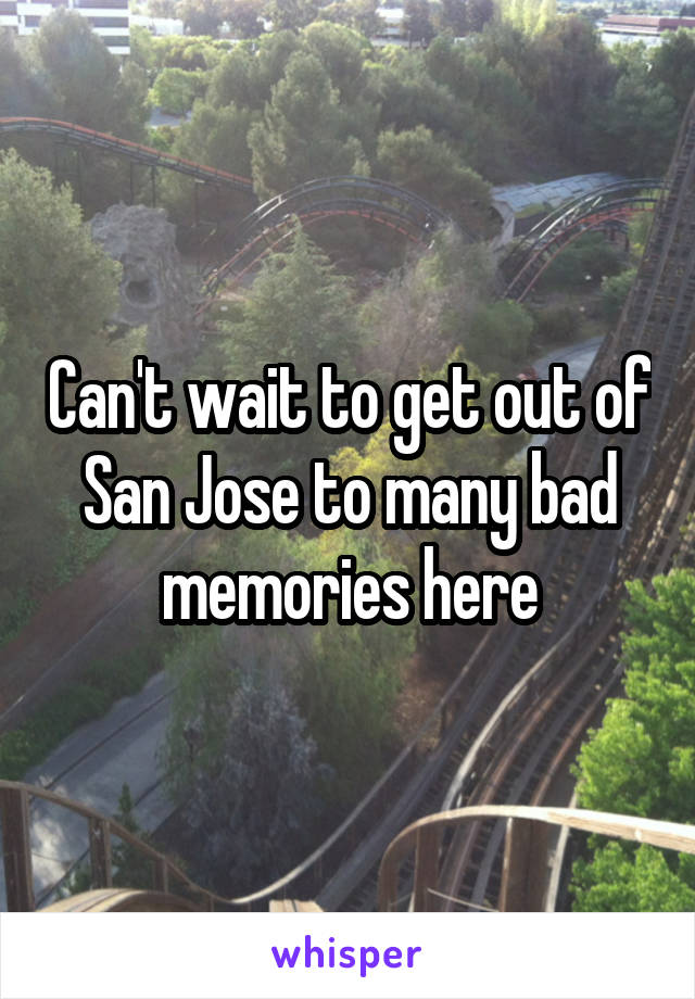 Can't wait to get out of San Jose to many bad memories here