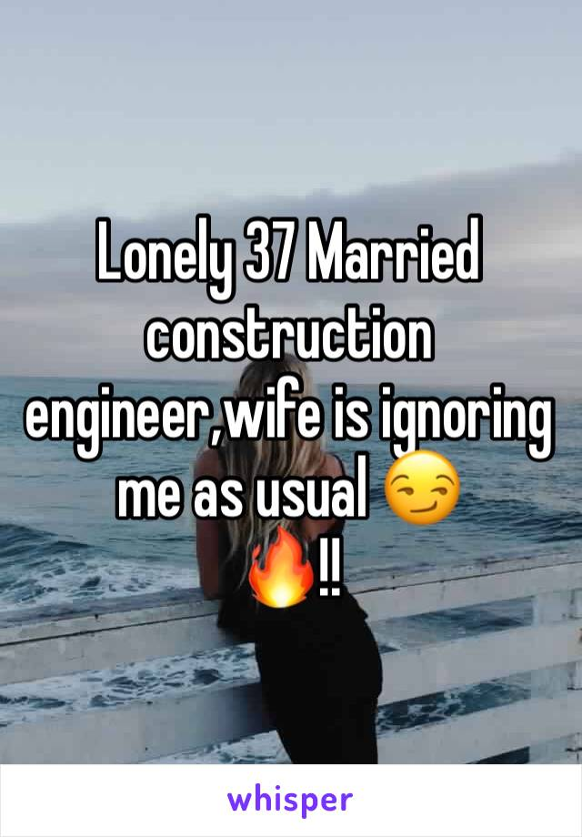 Lonely 37 Married construction engineer,wife is ignoring me as usual 😏 🔥!!
