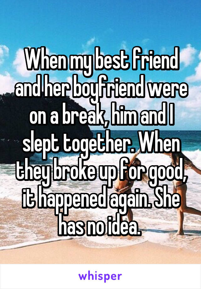 When my best friend and her boyfriend were on a break, him and I slept together. When they broke up for good, it happened again. She has no idea.
