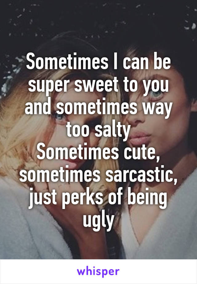 Sometimes I can be super sweet to you and sometimes way too salty Sometimes cute, sometimes sarcastic, just perks of being ugly