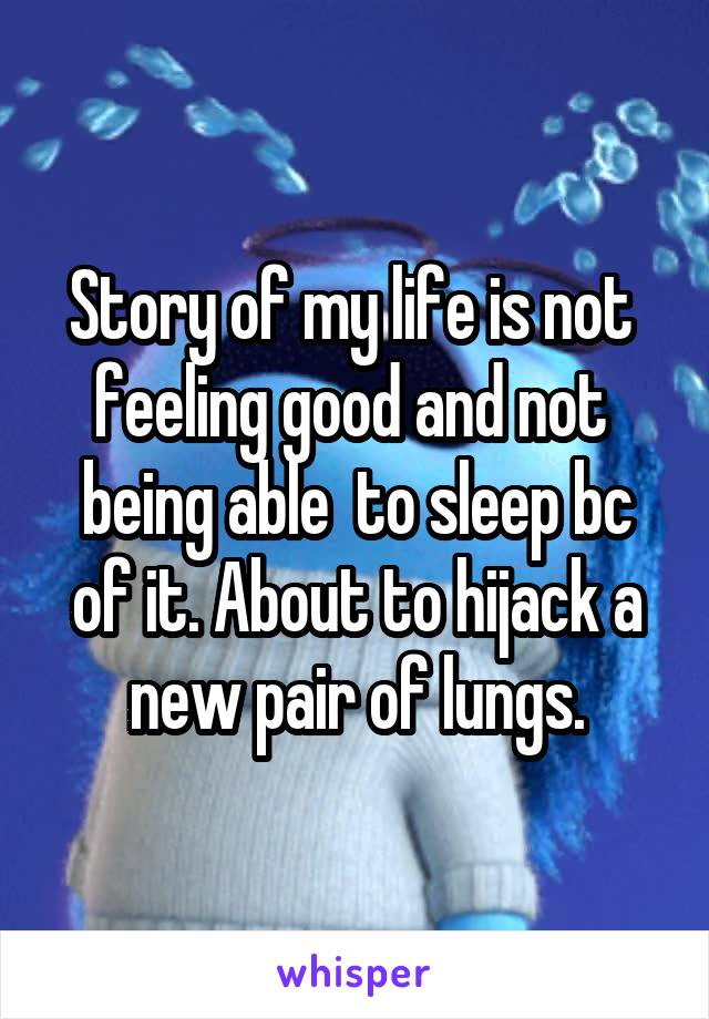Story of my life is not  feeling good and not  being able  to sleep bc of it. About to hijack a new pair of lungs.
