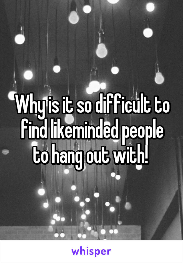 Why is it so difficult to find likeminded people to hang out with!
