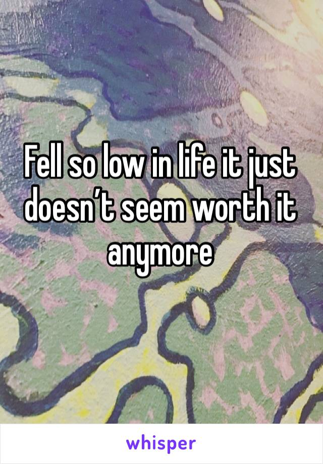 Fell so low in life it just doesn't seem worth it anymore