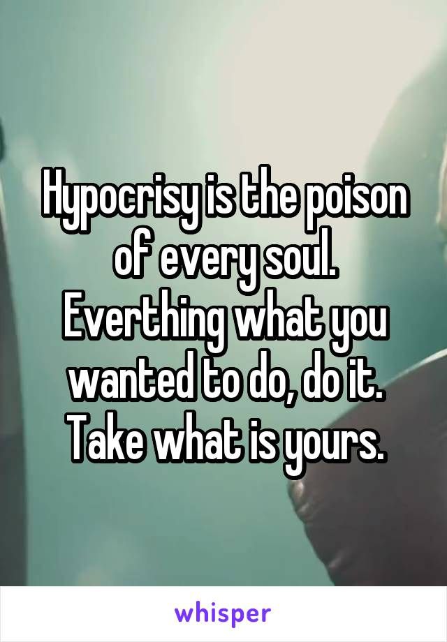 Hypocrisy is the poison of every soul. Everthing what you wanted to do, do it. Take what is yours.