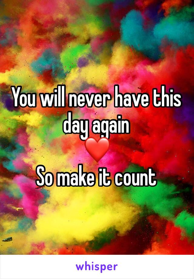 You will never have this day again  ❤️ So make it count