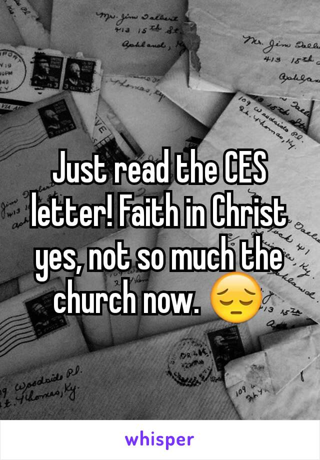 Just read the CES letter! Faith in Christ yes, not so much the church now. 😔