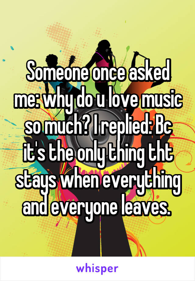 Someone once asked me: why do u love music so much? I replied: Bc it's the only thing tht stays when everything and everyone leaves.