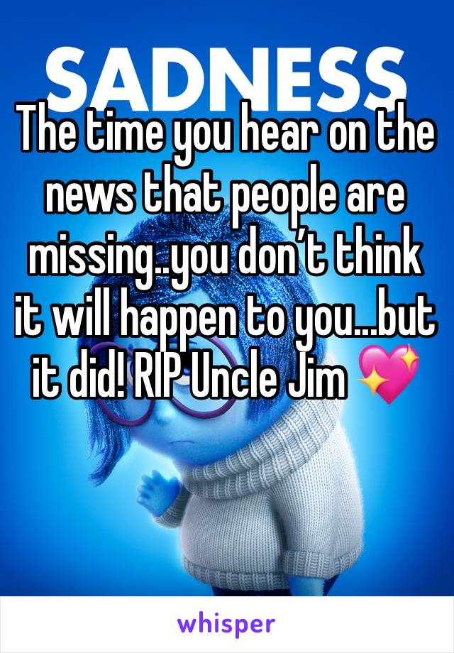 The time you hear on the news that people are missing..you don't think it will happen to you...but it did! RIP Uncle Jim 💖
