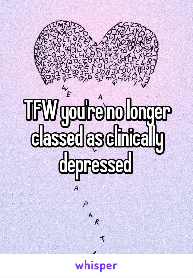 TFW you're no longer classed as clinically depressed