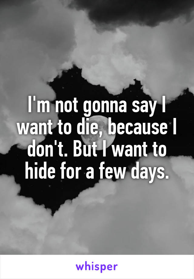 I'm not gonna say I want to die, because I don't. But I want to hide for a few days.