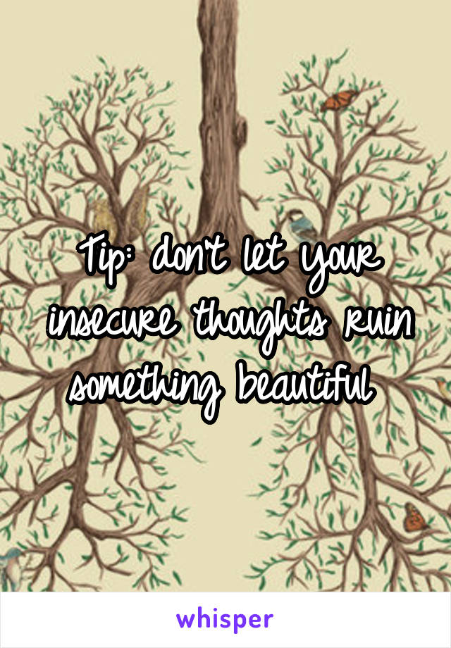 Tip: don't let your insecure thoughts ruin something beautiful
