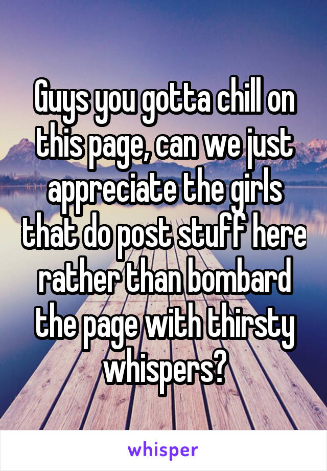 Guys you gotta chill on this page, can we just appreciate the girls that do post stuff here rather than bombard the page with thirsty whispers?