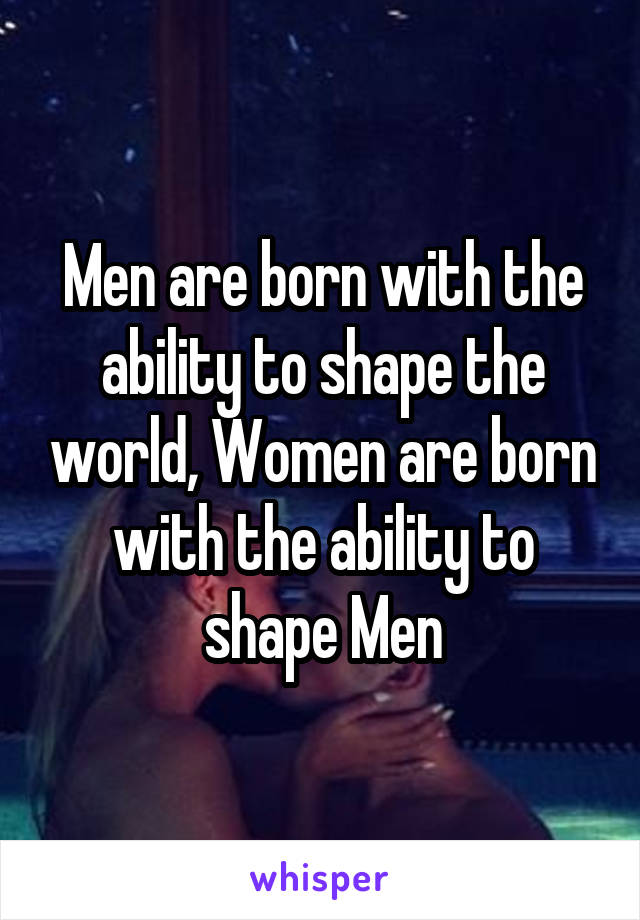 Men are born with the ability to shape the world, Women are born with the ability to shape Men