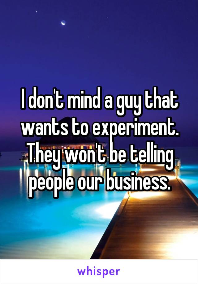 I don't mind a guy that wants to experiment. They won't be telling people our business.