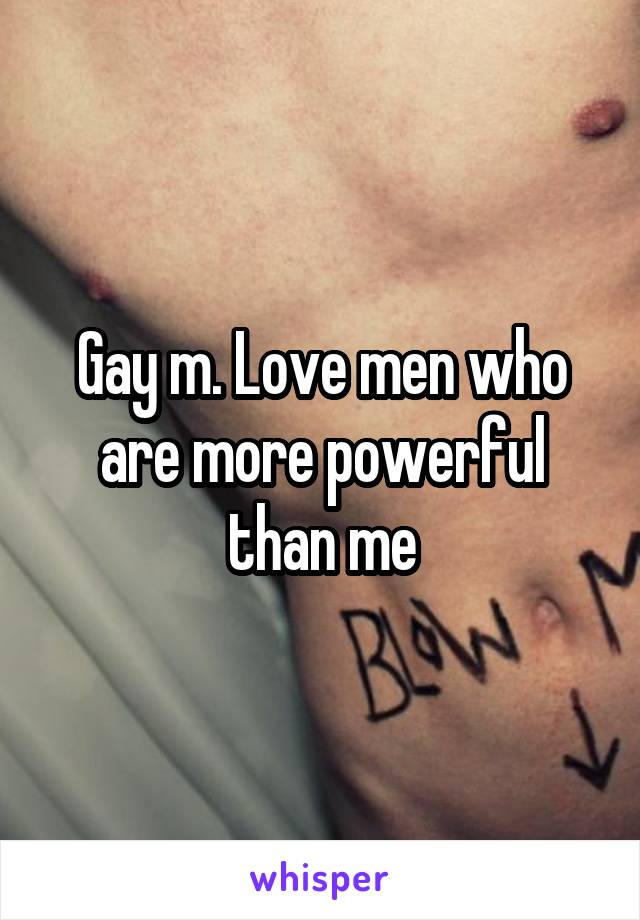 Gay m. Love men who are more powerful than me