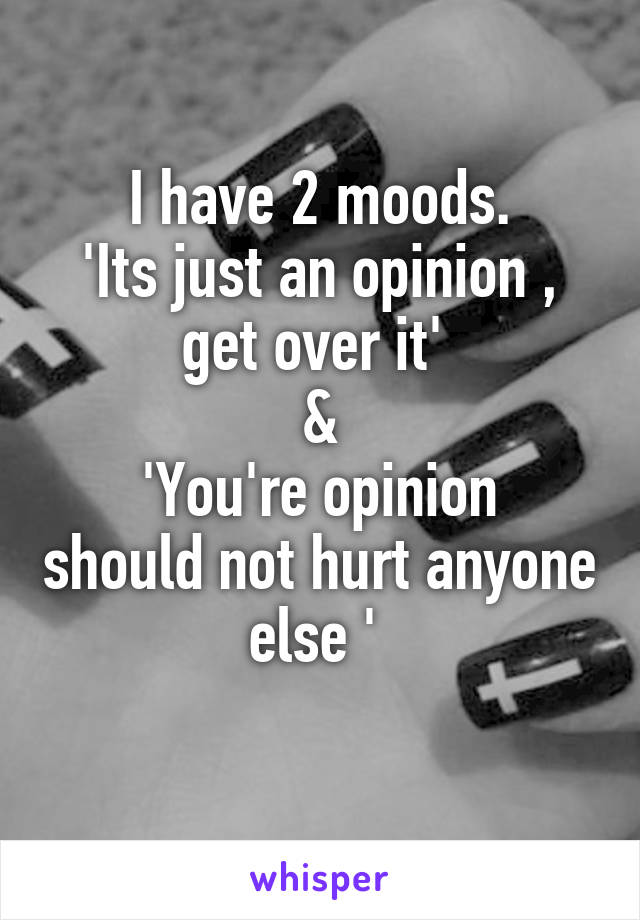 I have 2 moods. 'Its just an opinion , get over it'  & 'You're opinion should not hurt anyone else '